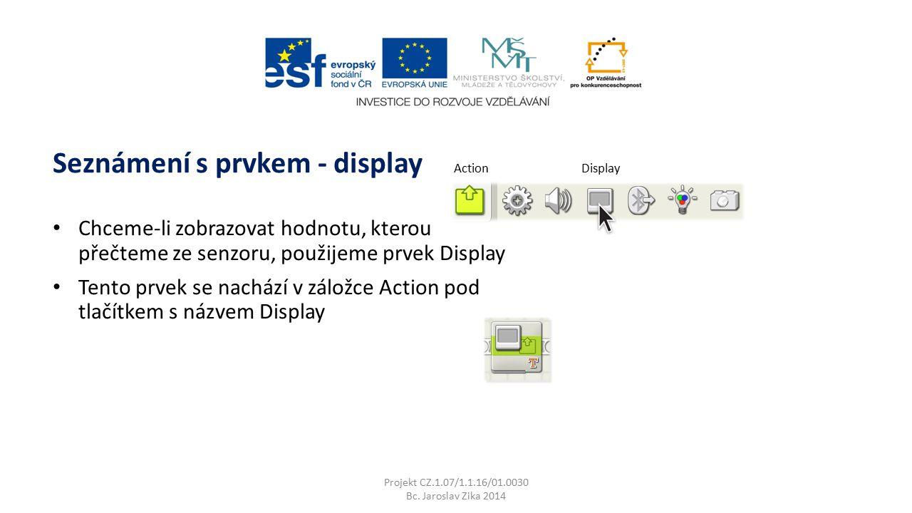Seznámení s prvkem - display Projekt CZ.1.07/1.1.16/01.0030 Bc. Jaroslav Zika 2014 Chceme-li zobrazovat hodnotu, kterou přečteme ze senzoru, použijeme