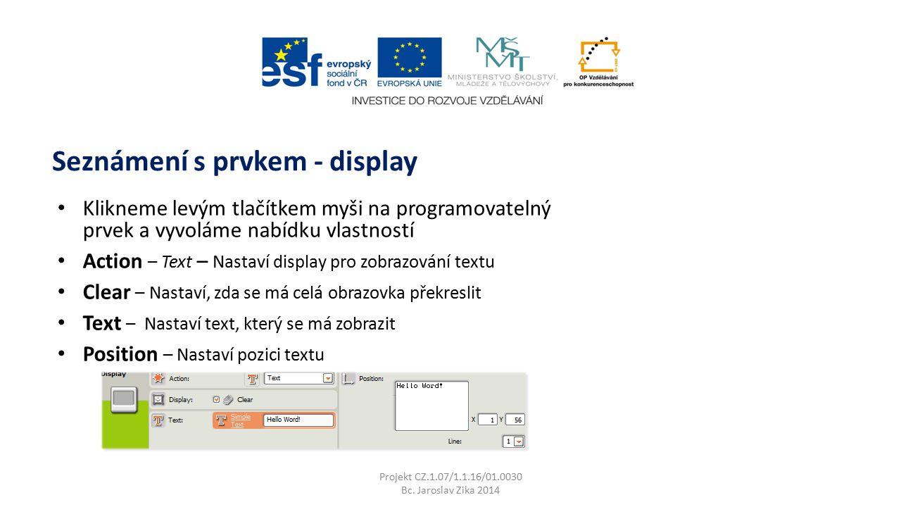 Klikneme levým tlačítkem myši na programovatelný prvek a vyvoláme nabídku vlastností Action – Text – Nastaví display pro zobrazování textu Clear – Nastaví, zda se má celá obrazovka překreslit Text – Nastaví text, který se má zobrazit Position – Nastaví pozici textu Seznámení s prvkem - display Projekt CZ.1.07/1.1.16/01.0030 Bc.