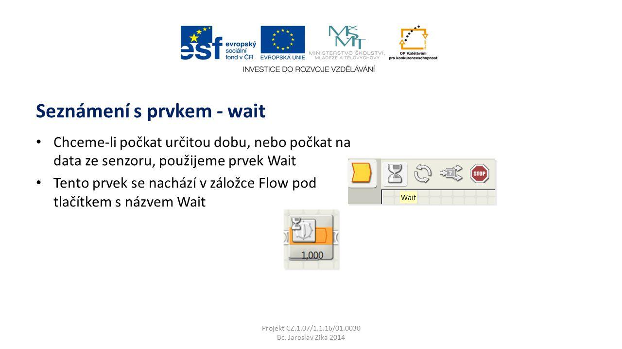 Seznámení s prvkem - wait Projekt CZ.1.07/1.1.16/01.0030 Bc. Jaroslav Zika 2014 Chceme-li počkat určitou dobu, nebo počkat na data ze senzoru, použije