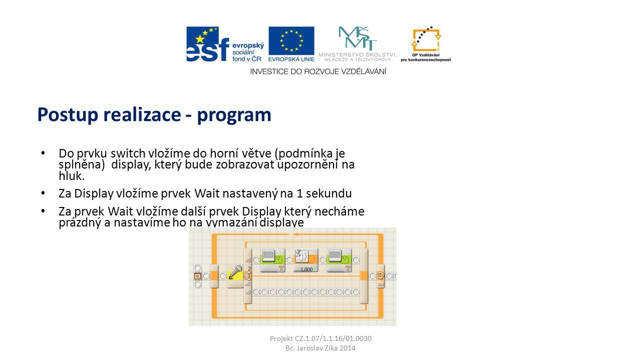 Projekt CZ.1.07/1.1.16/01.0030 Bc. Jaroslav Zika 2014 Postup realizace - program Do prvku switch vložíme do horní větve (podmínka je splněna) display,