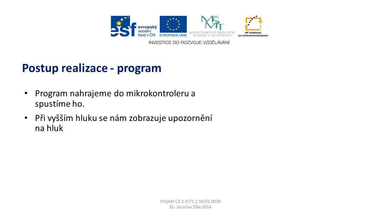 Projekt CZ.1.07/1.1.16/01.0030 Bc. Jaroslav Zika 2014 Postup realizace - program Program nahrajeme do mikrokontroleru a spustíme ho. Při vyšším hluku