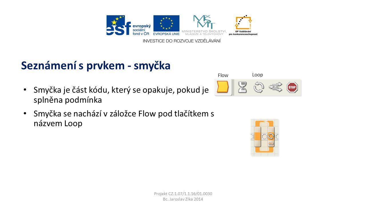 Projekt CZ.1.07/1.1.16/01.0030 Bc. Jaroslav Zika 2014 Seznámení s prvkem - smyčka Smyčka je část kódu, který se opakuje, pokud je splněna podmínka Smy