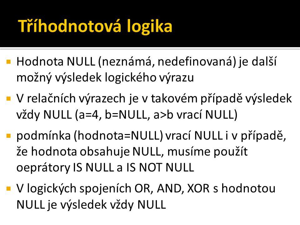  Hodnota NULL (neznámá, nedefinovaná) je další možný výsledek logického výrazu  V relačních výrazech je v takovém případě výsledek vždy NULL (a=4, b=NULL, a>b vrací NULL)  podmínka (hodnota=NULL) vrací NULL i v případě, že hodnota obsahuje NULL, musíme použít oeprátory IS NULL a IS NOT NULL  V logických spojeních OR, AND, XOR s hodnotou NULL je výsledek vždy NULL