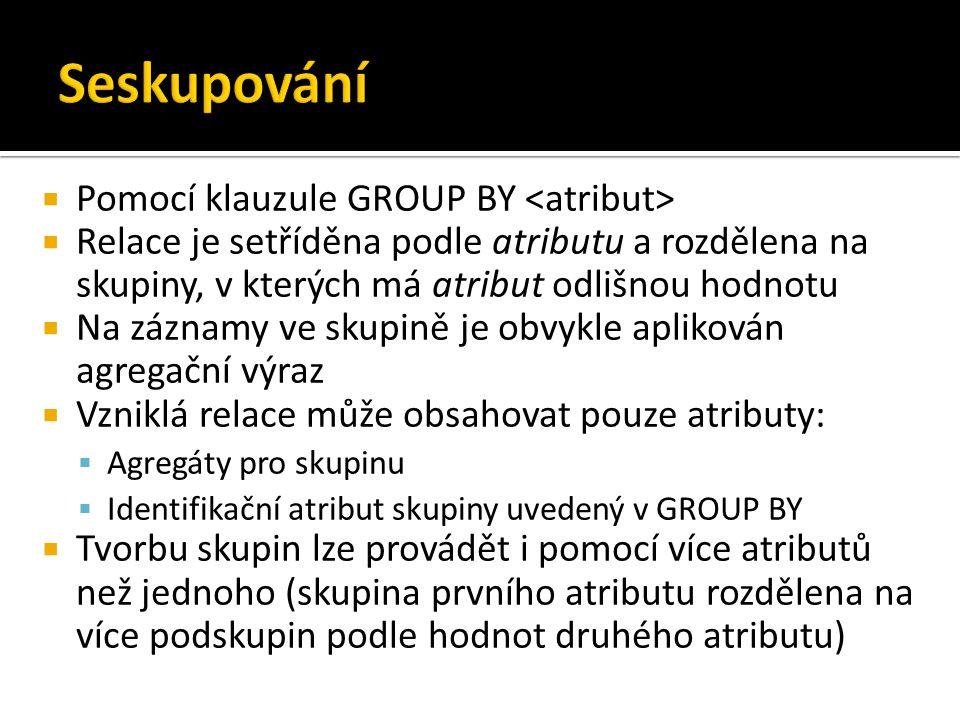  Pomocí klauzule GROUP BY  Relace je setříděna podle atributu a rozdělena na skupiny, v kterých má atribut odlišnou hodnotu  Na záznamy ve skupině je obvykle aplikován agregační výraz  Vzniklá relace může obsahovat pouze atributy:  Agregáty pro skupinu  Identifikační atribut skupiny uvedený v GROUP BY  Tvorbu skupin lze provádět i pomocí více atributů než jednoho (skupina prvního atributu rozdělena na více podskupin podle hodnot druhého atributu)