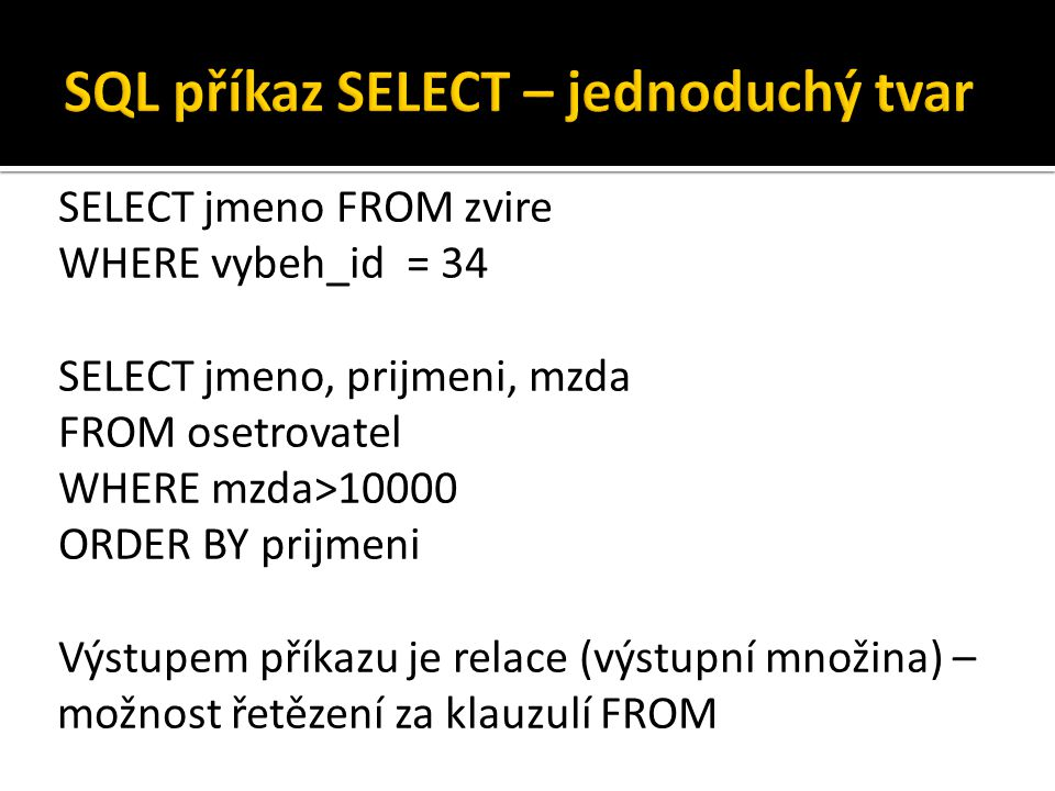 SELECT jmeno FROM zvire WHERE vybeh_id = 34 SELECT jmeno, prijmeni, mzda FROM osetrovatel WHERE mzda>10000 ORDER BY prijmeni Výstupem příkazu je relace (výstupní množina) – možnost řetězení za klauzulí FROM