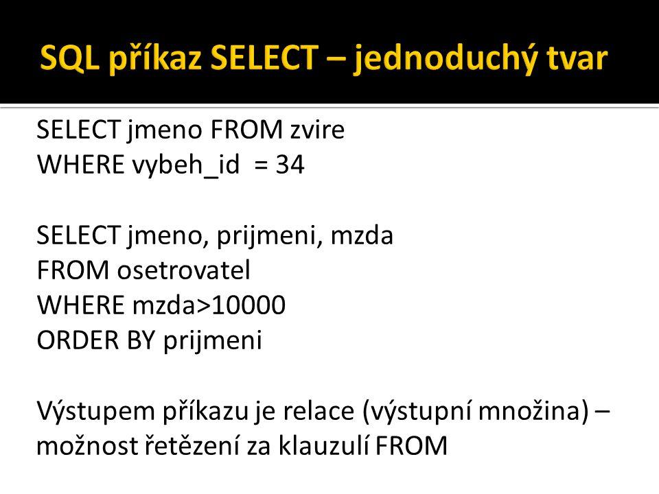 SELECT jmeno FROM zvire WHERE vybeh_id = 34 SELECT jmeno, prijmeni, mzda FROM osetrovatel WHERE mzda>10000 ORDER BY prijmeni Výstupem příkazu je relac