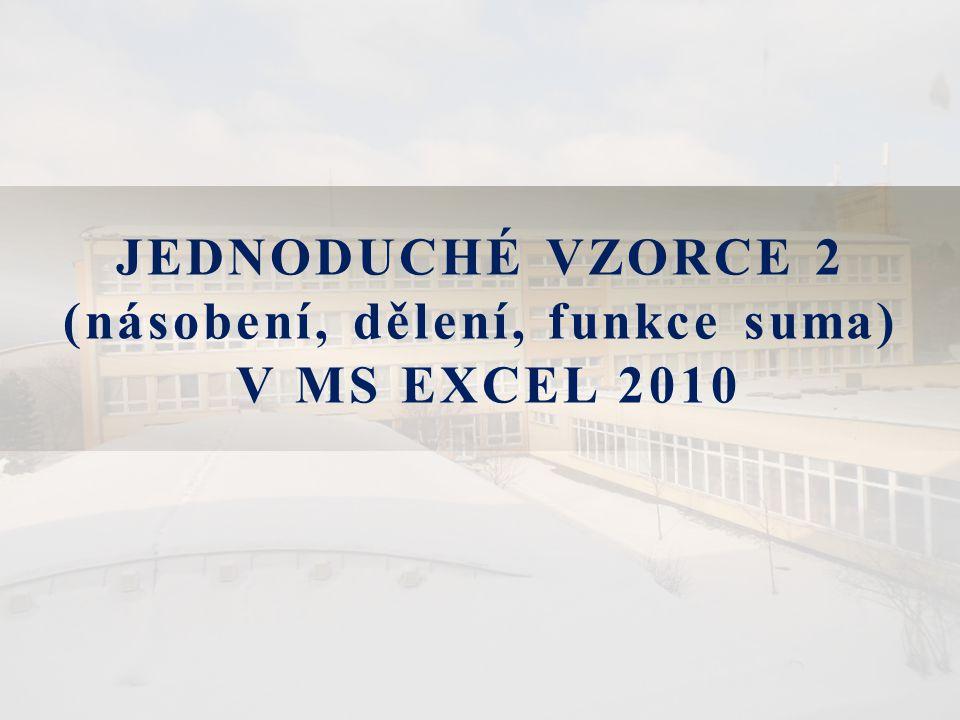 JEDNODUCHÉ VZORCE 2 (násobení, dělení, funkce suma) V MS EXCEL 2010