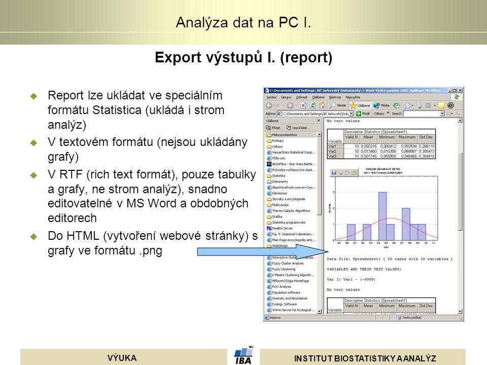 INSTITUT BIOSTATISTIKY A ANALÝZ VÝUKA Analýza dat na PC I. Export výstupů I. (report)  Report lze ukládat ve speciálním formátu Statistica (ukládá i