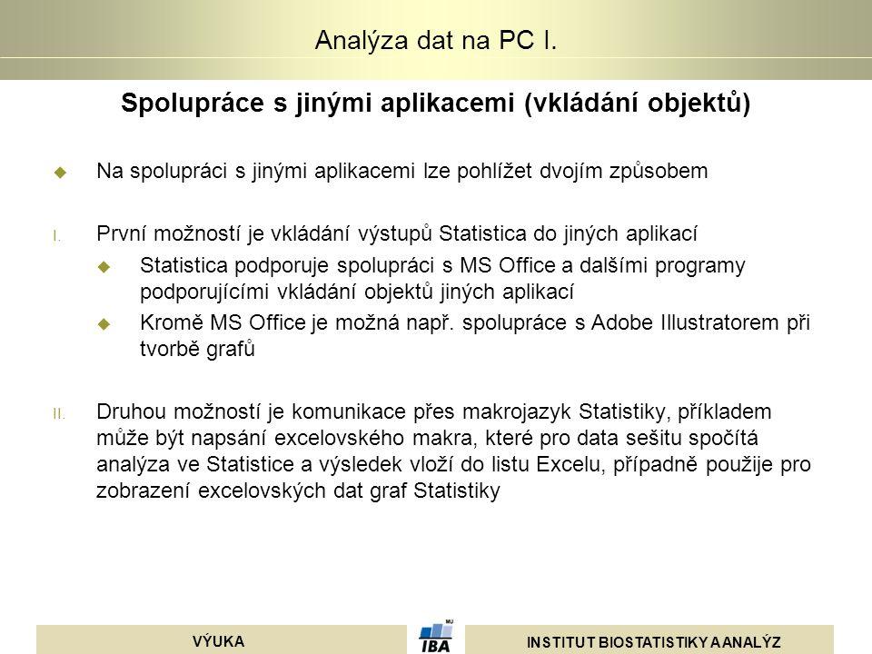 INSTITUT BIOSTATISTIKY A ANALÝZ VÝUKA Analýza dat na PC I. Spolupráce s jinými aplikacemi (vkládání objektů)  Na spolupráci s jinými aplikacemi lze p