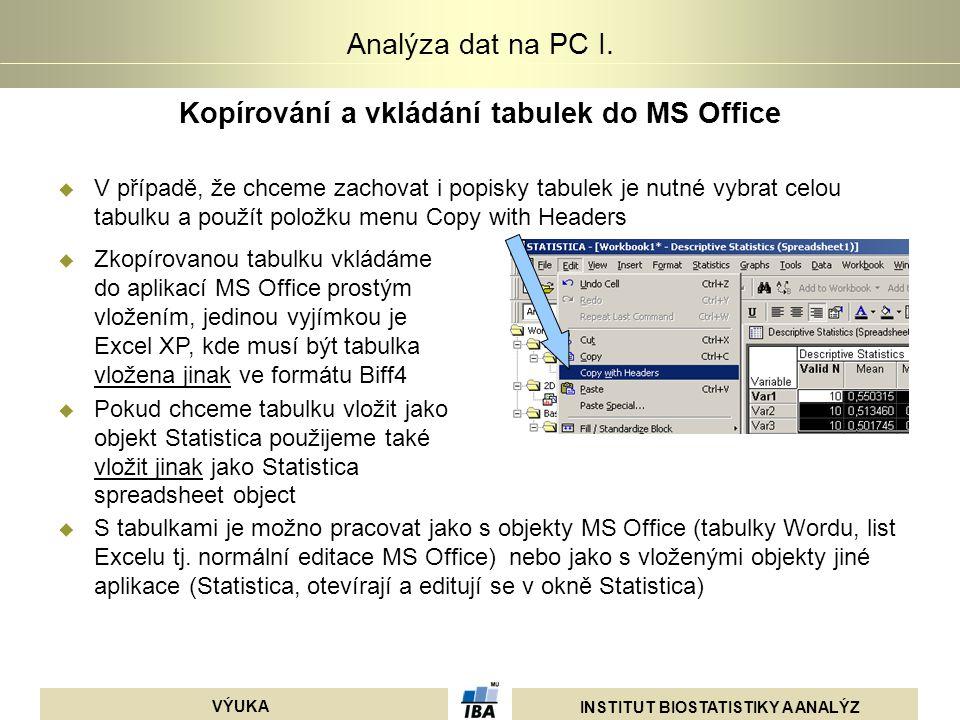 INSTITUT BIOSTATISTIKY A ANALÝZ VÝUKA Analýza dat na PC I. Kopírování a vkládání tabulek do MS Office  V případě, že chceme zachovat i popisky tabule