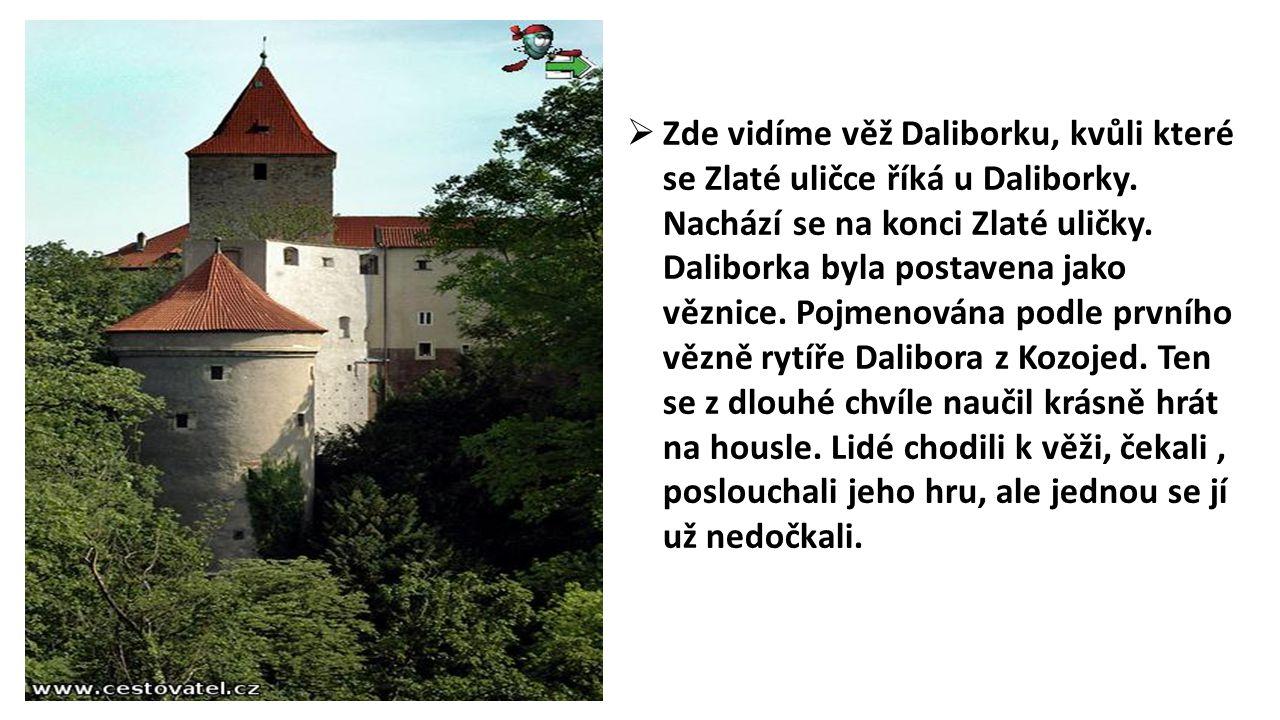  Zde vidíme věž Daliborku, kvůli které se Zlaté uličce říká u Daliborky. Nachází se na konci Zlaté uličky. Daliborka byla postavena jako věznice. Poj