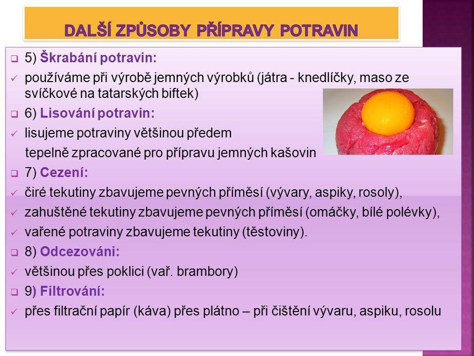  5) Škrabání potravin: používáme při výrobě jemných výrobků (játra - knedlíčky, maso ze svíčkové na tatarských biftek)  6) Lisování potravin: lisujeme potraviny většinou předem tepelně zpracované pro přípravu jemných kašovin  7) Cezení: čiré tekutiny zbavujeme pevných příměsí (vývary, aspiky, rosoly), zahuštěné tekutiny zbavujeme pevných příměsí (omáčky, bílé polévky), vařené potraviny zbavujeme tekutiny (těstoviny).