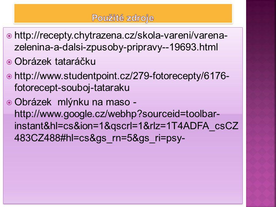  http://recepty.chytrazena.cz/skola-vareni/varena- zelenina-a-dalsi-zpusoby-pripravy--19693.html  Obrázek tataráčku  http://www.studentpoint.cz/279-fotorecepty/6176- fotorecept-souboj-tataraku  Obrázek mlýnku na maso - http://www.google.cz/webhp?sourceid=toolbar- instant&hl=cs&ion=1&qscrl=1&rlz=1T4ADFA_csCZ 483CZ488#hl=cs&gs_rn=5&gs_ri=psy-  http://recepty.chytrazena.cz/skola-vareni/varena- zelenina-a-dalsi-zpusoby-pripravy--19693.html  Obrázek tataráčku  http://www.studentpoint.cz/279-fotorecepty/6176- fotorecept-souboj-tataraku  Obrázek mlýnku na maso - http://www.google.cz/webhp?sourceid=toolbar- instant&hl=cs&ion=1&qscrl=1&rlz=1T4ADFA_csCZ 483CZ488#hl=cs&gs_rn=5&gs_ri=psy-