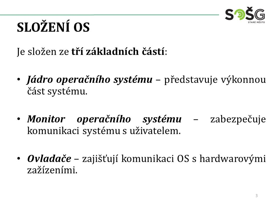 SLOŽENÍ OS Je složen ze tří základních částí: Jádro operačního systému – představuje výkonnou část systému. Monitor operačního systému – zabezpečuje k