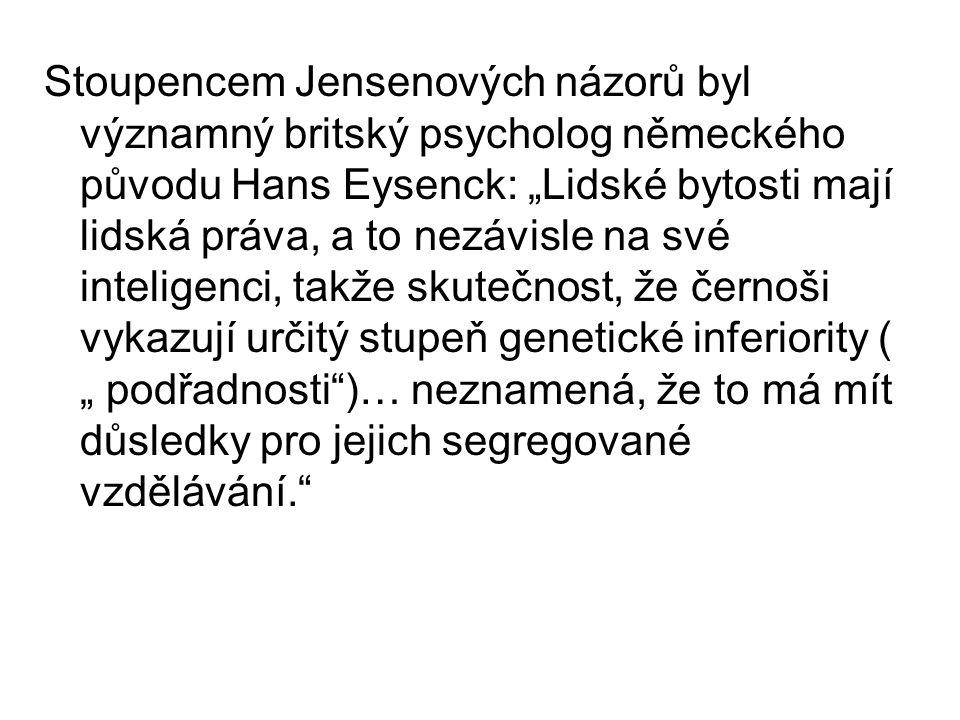 """Stoupencem Jensenových názorů byl významný britský psycholog německého původu Hans Eysenck: """"Lidské bytosti mají lidská práva, a to nezávisle na své inteligenci, takže skutečnost, že černoši vykazují určitý stupeň genetické inferiority ( """" podřadnosti )… neznamená, že to má mít důsledky pro jejich segregované vzdělávání."""