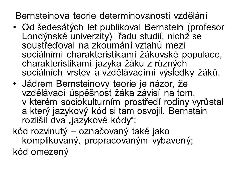 Bernsteinova teorie determinovanosti vzdělání Od šedesátých let publikoval Bernstein (profesor Londýnské univerzity) řadu studií, nichž se soustřeďoval na zkoumání vztahů mezi sociálními charakteristikami žákovské populace, charakteristikami jazyka žáků z různých sociálních vrstev a vzdělávacími výsledky žáků.