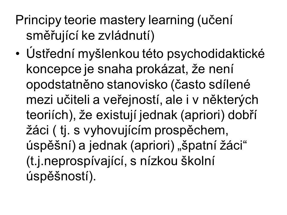 Principy teorie mastery learning (učení směřující ke zvládnutí) Ústřední myšlenkou této psychodidaktické koncepce je snaha prokázat, že není opodstatněno stanovisko (často sdílené mezi učiteli a veřejností, ale i v některých teoriích), že existují jednak (apriori) dobří žáci ( tj.