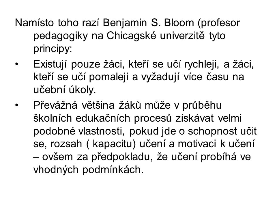 Namísto toho razí Benjamin S. Bloom (profesor pedagogiky na Chicagské univerzitě tyto principy: Existují pouze žáci, kteří se učí rychleji, a žáci, kt