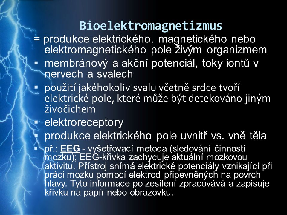 Bioelektromagnetizmus = produkce elektrického, magnetického nebo elektromagnetického pole živým organizmem  membránový a akční potenciál, toky iontů