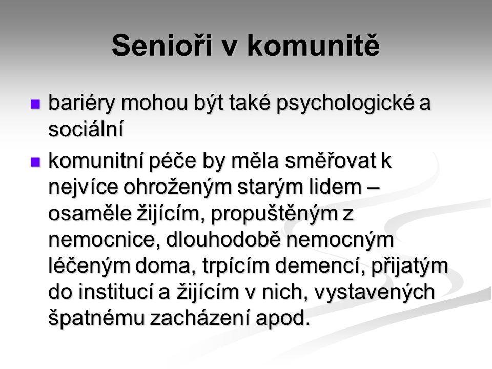 Senioři v komunitě bariéry mohou být také psychologické a sociální bariéry mohou být také psychologické a sociální komunitní péče by měla směřovat k nejvíce ohroženým starým lidem – osaměle žijícím, propuštěným z nemocnice, dlouhodobě nemocným léčeným doma, trpícím demencí, přijatým do institucí a žijícím v nich, vystavených špatnému zacházení apod.