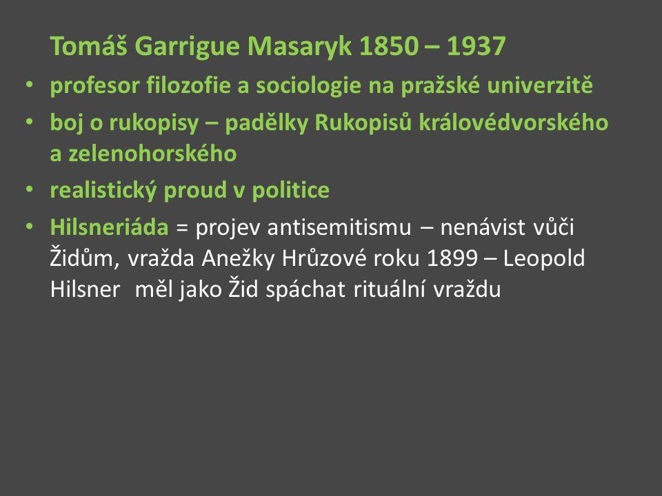 Tomáš Garrigue Masaryk 1850 – 1937 profesor filozofie a sociologie na pražské univerzitě boj o rukopisy – padělky Rukopisů královédvorského a zelenoho