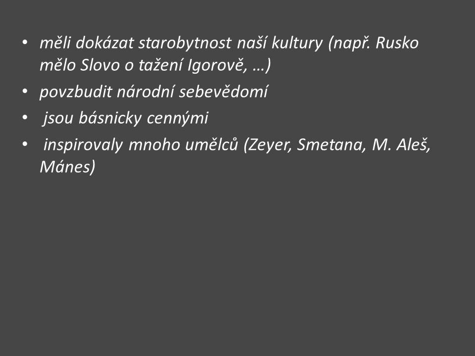 měli dokázat starobytnost naší kultury (např. Rusko mělo Slovo o tažení Igorově, …) povzbudit národní sebevědomí jsou básnicky cennými inspirovaly mno
