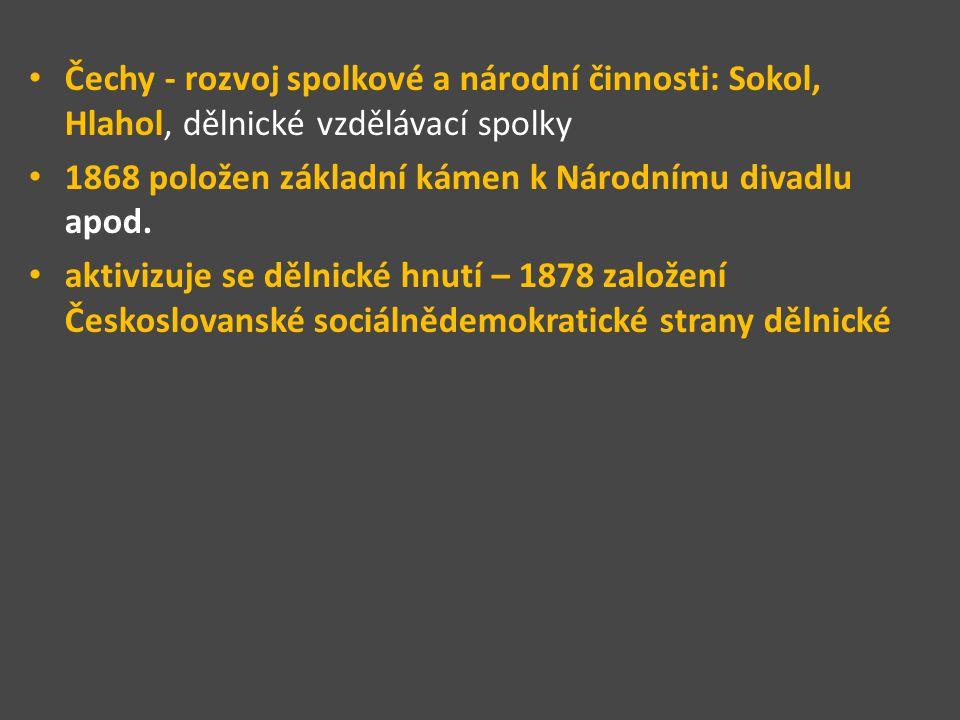Čechy - rozvoj spolkové a národní činnosti: Sokol, Hlahol, dělnické vzdělávací spolky 1868 položen základní kámen k Národnímu divadlu apod. aktivizuje