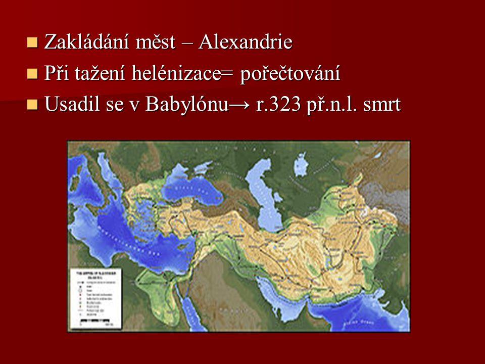 Zakládání měst – Alexandrie Zakládání měst – Alexandrie Při tažení helénizace= pořečtování Při tažení helénizace= pořečtování Usadil se v Babylónu→ r.
