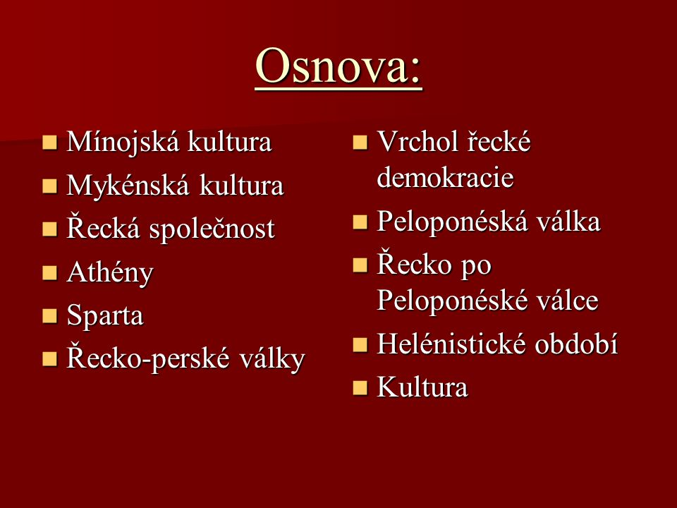 Osnova: Mínojská kultura Mínojská kultura Mykénská kultura Mykénská kultura Řecká společnost Řecká společnost Athény Athény Sparta Sparta Řecko-perské