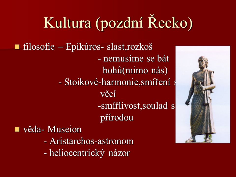 Kultura (pozdní Řecko) filosofie – Epikúros- slast,rozkoš filosofie – Epikúros- slast,rozkoš - nemusíme se bát - nemusíme se bát bohů(mimo nás) bohů(m