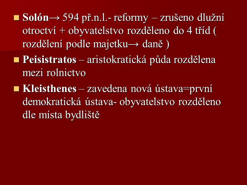 Solón→ 594 př.n.l.- reformy – zrušeno dlužní otroctví + obyvatelstvo rozděleno do 4 tříd ( rozdělení podle majetku→ daně ) Solón→ 594 př.n.l.- reformy