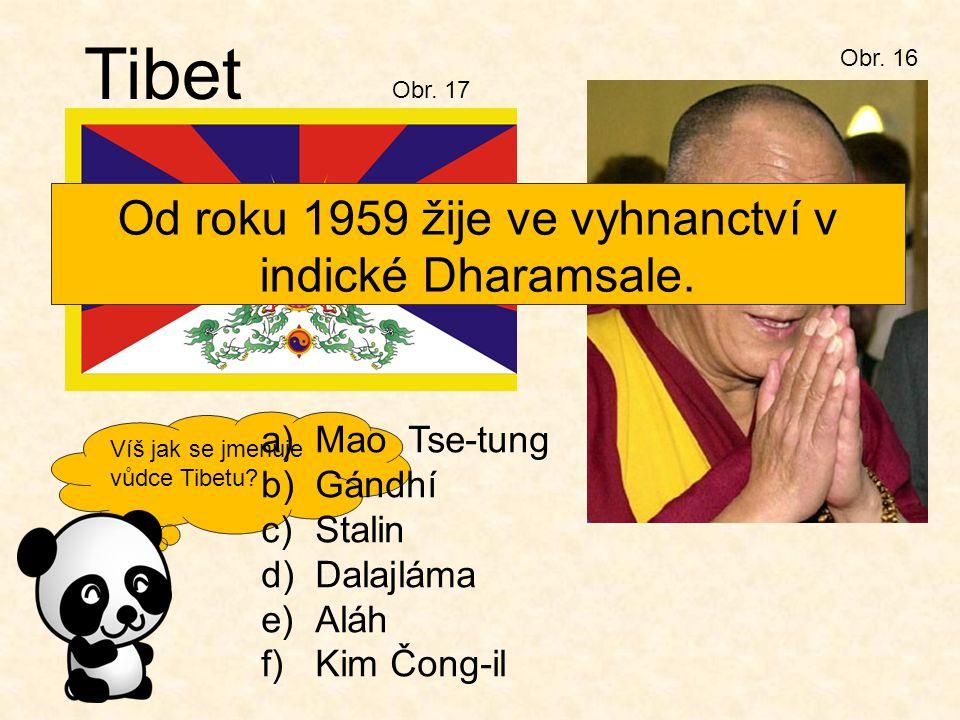 Víš jak se jmenuje vůdce Tibetu? Obr. 16 Tibet a)Mao Tse-tung b)Gándhí c)Stalin d)Dalajláma e)Aláh f)Kim Čong-il Obr. 17 Od roku 1959 žije ve vyhnanct