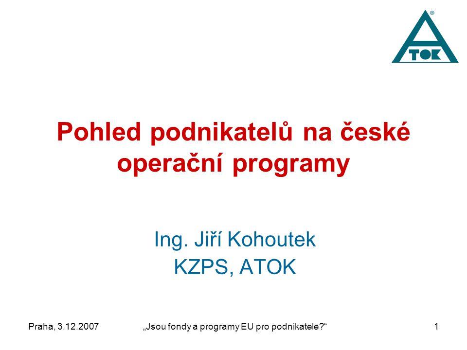 """Praha, 3.12.2007""""Jsou fondy a programy EU pro podnikatele 1 Pohled podnikatelů na české operační programy Ing."""