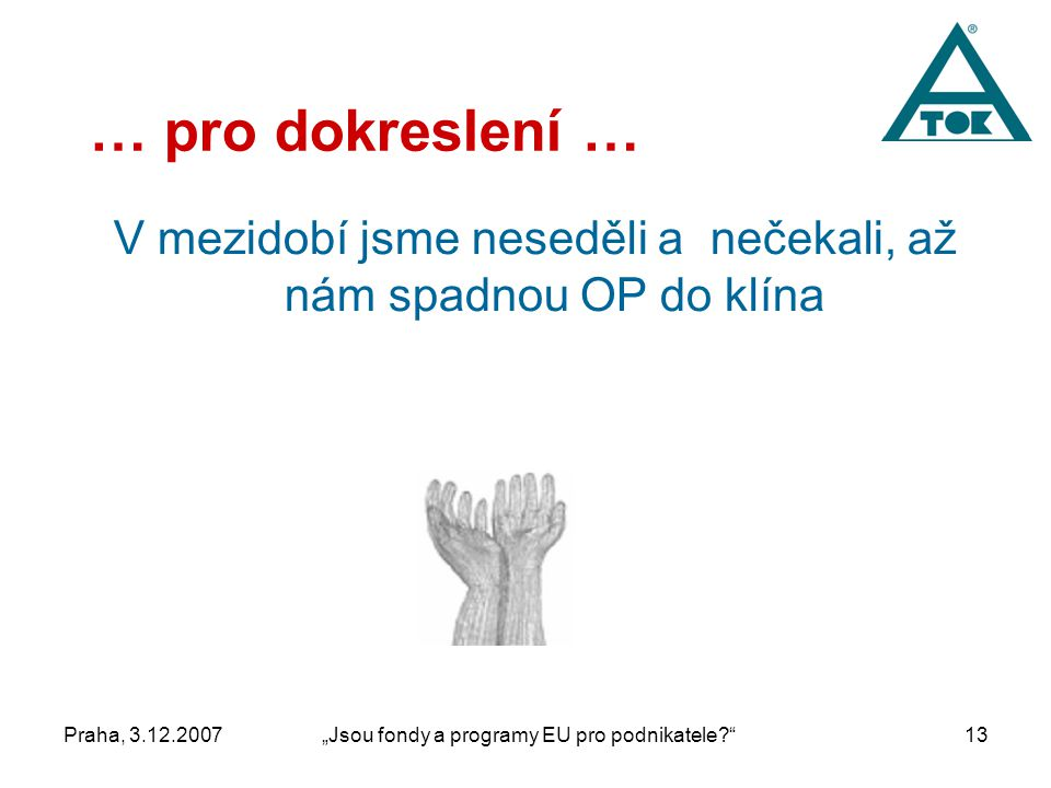"""Praha, 3.12.2007""""Jsou fondy a programy EU pro podnikatele 13 … pro dokreslení … V mezidobí jsme neseděli a nečekali, až nám spadnou OP do klína"""