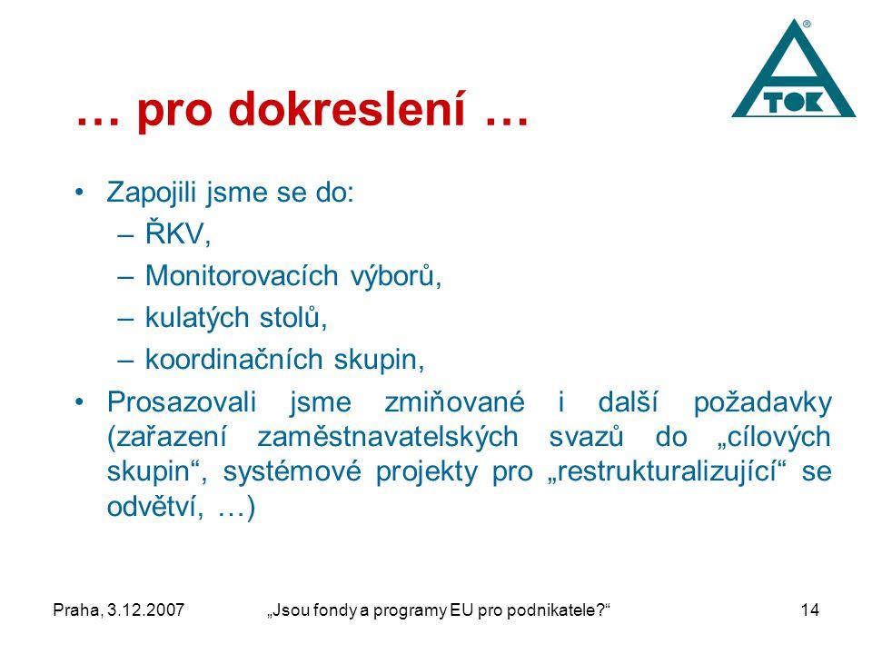 """Praha, 3.12.2007""""Jsou fondy a programy EU pro podnikatele 14 … pro dokreslení … Zapojili jsme se do: –ŘKV, –Monitorovacích výborů, –kulatých stolů, –koordinačních skupin, Prosazovali jsme zmiňované i další požadavky (zařazení zaměstnavatelských svazů do """"cílových skupin , systémové projekty pro """"restrukturalizující se odvětví, …)"""