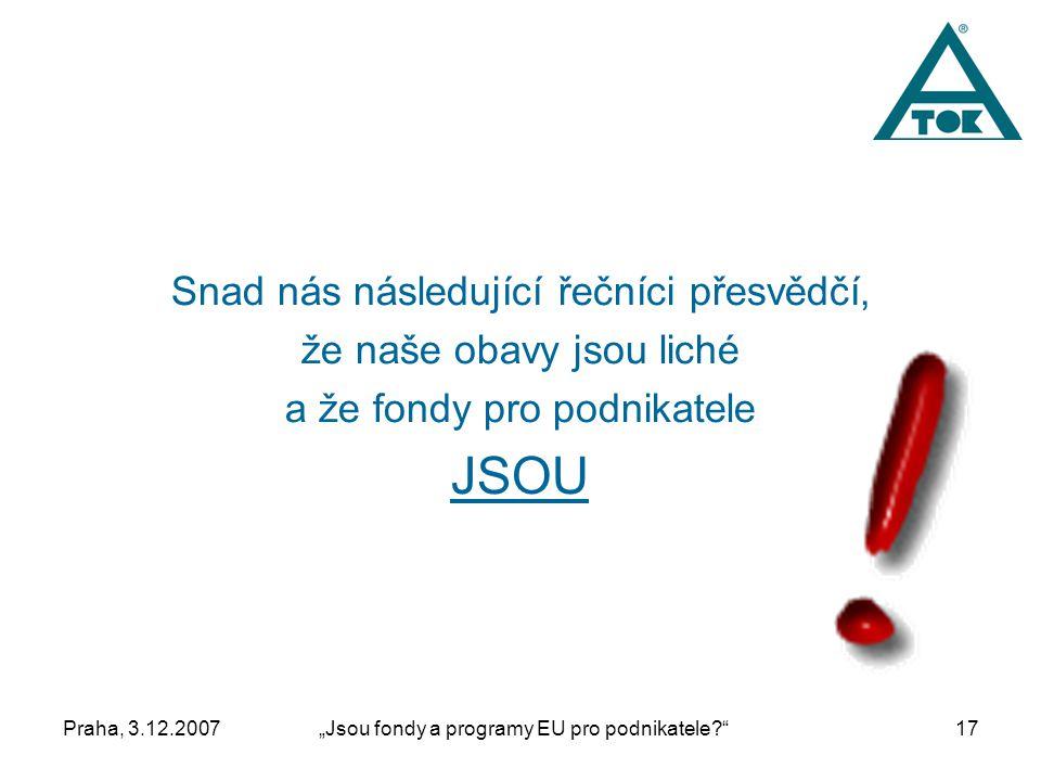 """Praha, 3.12.2007""""Jsou fondy a programy EU pro podnikatele 17 Snad nás následující řečníci přesvědčí, že naše obavy jsou liché a že fondy pro podnikatele JSOU"""