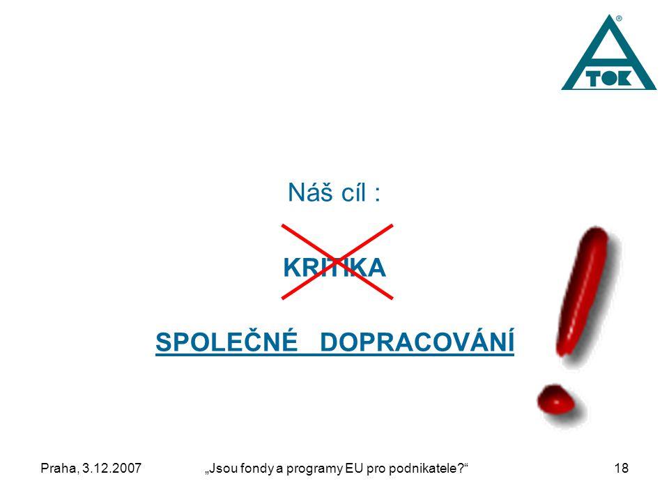 """Praha, 3.12.2007""""Jsou fondy a programy EU pro podnikatele 18 Náš cíl : KRITIKA SPOLEČNÉ DOPRACOVÁNÍ"""