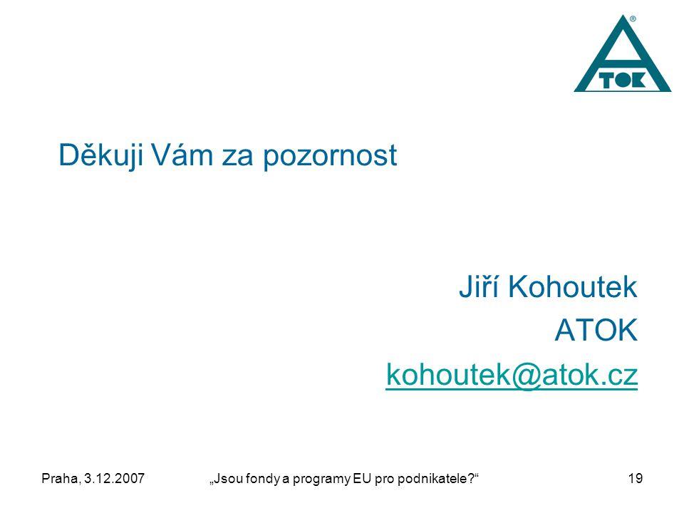 """Praha, 3.12.2007""""Jsou fondy a programy EU pro podnikatele 19 Děkuji Vám za pozornost Jiří Kohoutek ATOK kohoutek@atok.cz"""