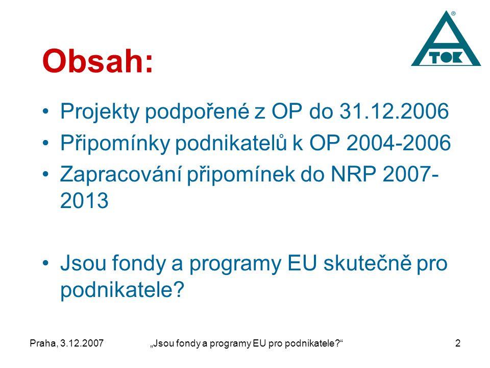 """Praha, 3.12.2007""""Jsou fondy a programy EU pro podnikatele 2 Obsah: Projekty podpořené z OP do 31.12.2006 Připomínky podnikatelů k OP 2004-2006 Zapracování připomínek do NRP 2007- 2013 Jsou fondy a programy EU skutečně pro podnikatele"""
