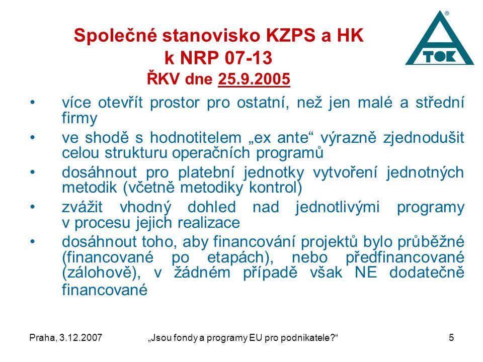 """Praha, 3.12.2007""""Jsou fondy a programy EU pro podnikatele 5 Společné stanovisko KZPS a HK k NRP 07-13 ŘKV dne 25.9.2005 více otevřít prostor pro ostatní, než jen malé a střední firmy ve shodě s hodnotitelem """"ex ante výrazně zjednodušit celou strukturu operačních programů dosáhnout pro platební jednotky vytvoření jednotných metodik (včetně metodiky kontrol) zvážit vhodný dohled nad jednotlivými programy v procesu jejich realizace dosáhnout toho, aby financování projektů bylo průběžné (financované po etapách), nebo předfinancované (zálohově), v žádném případě však NE dodatečně financované"""