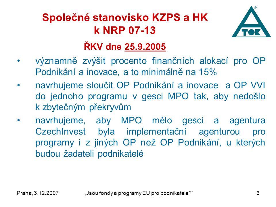"""Praha, 3.12.2007""""Jsou fondy a programy EU pro podnikatele 6 Společné stanovisko KZPS a HK k NRP 07-13 ŘKV dne 25.9.2005 významně zvýšit procento finančních alokací pro OP Podnikání a inovace, a to minimálně na 15% navrhujeme sloučit OP Podnikání a inovace a OP VVI do jednoho programu v gesci MPO tak, aby nedošlo k zbytečným překryvům navrhujeme, aby MPO mělo gesci a agentura CzechInvest byla implementační agenturou pro programy i z jiných OP než OP Podnikání, u kterých budou žadateli podnikatelé"""