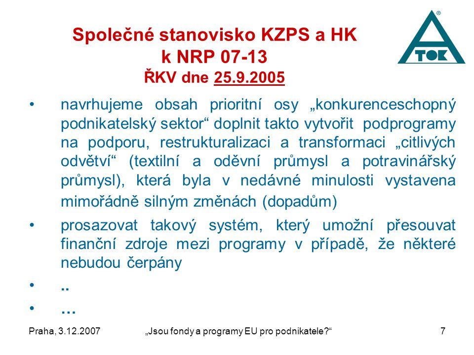 """Praha, 3.12.2007""""Jsou fondy a programy EU pro podnikatele 7 Společné stanovisko KZPS a HK k NRP 07-13 ŘKV dne 25.9.2005 navrhujeme obsah prioritní osy """"konkurenceschopný podnikatelský sektor doplnit takto vytvořit podprogramy na podporu, restrukturalizaci a transformaci """"citlivých odvětví (textilní a oděvní průmysl a potravinářský průmysl), která byla v nedávné minulosti vystavena mimořádně silným změnách (dopadům) prosazovat takový systém, který umožní přesouvat finanční zdroje mezi programy v případě, že některé nebudou čerpány.."""