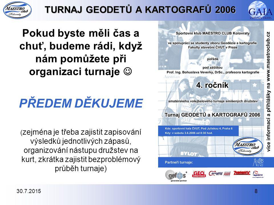 30.7.20158 TURNAJ GEODETŮ A KARTOGRAFŮ 2006 Pokud byste měli čas a chuť, budeme rádi, když nám pomůžete při organizaci turnaje PŘEDEM DĚKUJEME ( zejmé