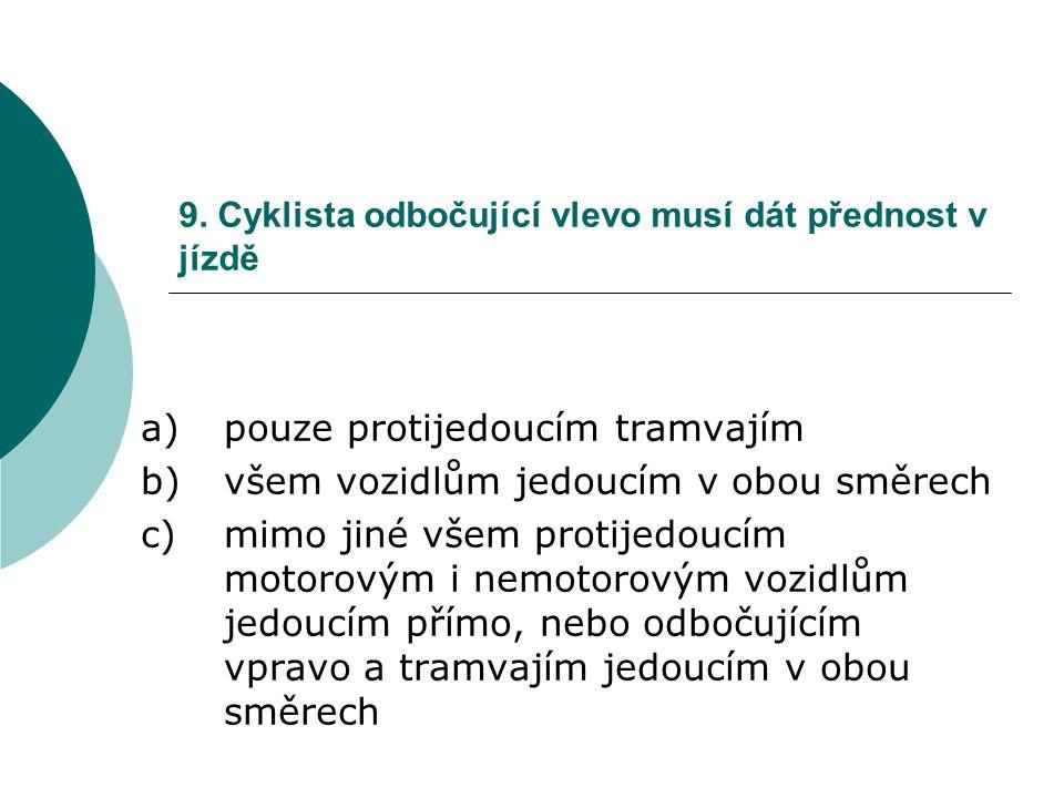 9. Cyklista odbočující vlevo musí dát přednost v jízdě a)pouze protijedoucím tramvajím b)všem vozidlům jedoucím v obou směrech c)mimo jiné všem protij