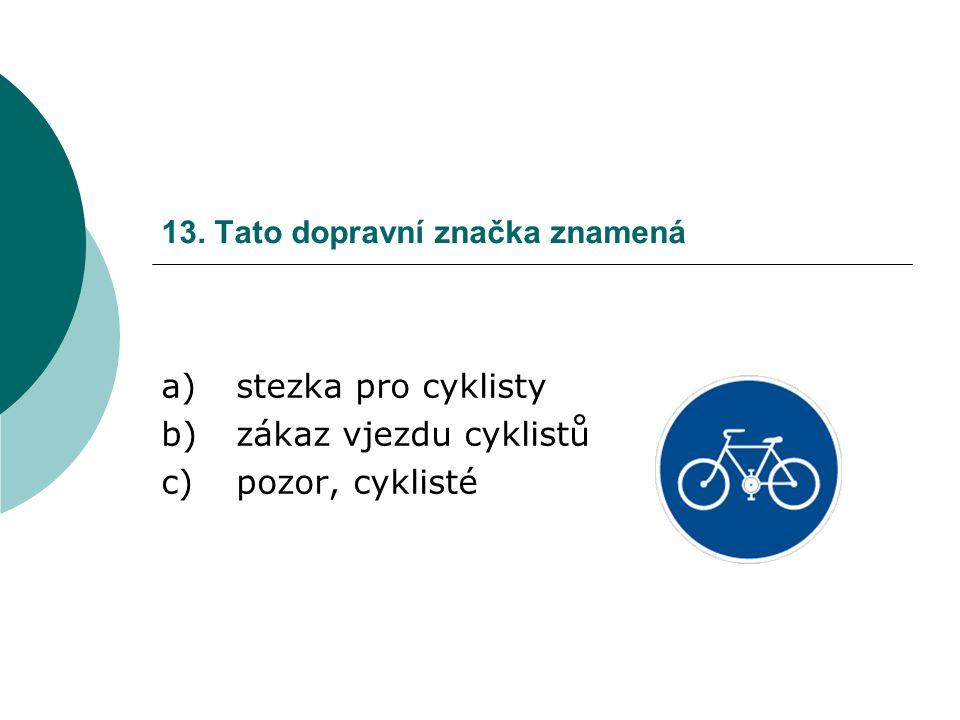 13. Tato dopravní značka znamená a)stezka pro cyklisty b)zákaz vjezdu cyklistů c)pozor, cyklisté
