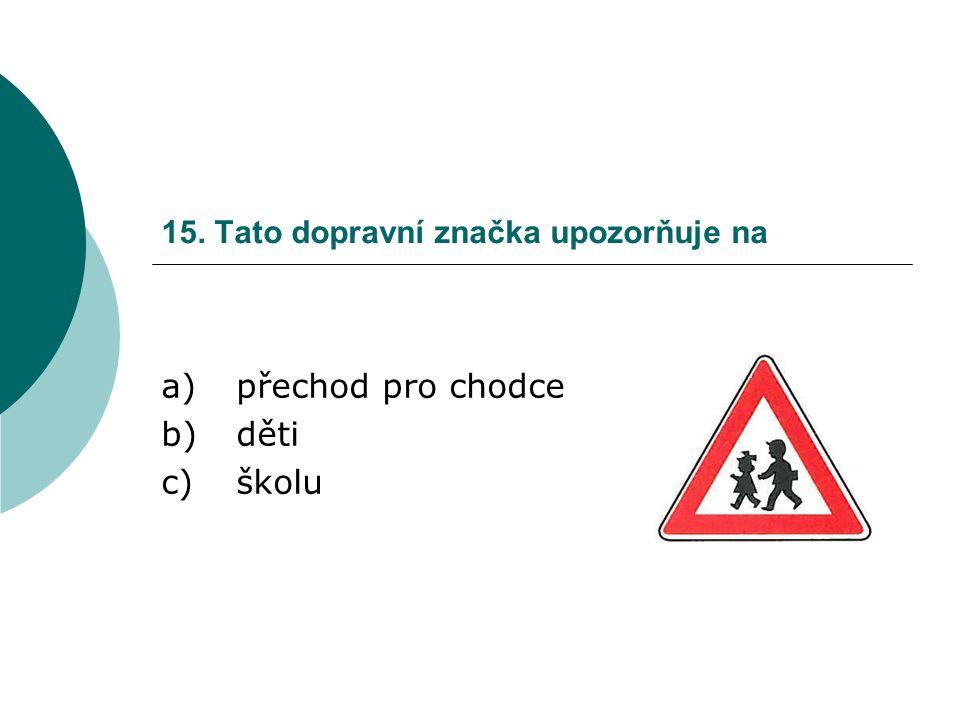 15. Tato dopravní značka upozorňuje na a)přechod pro chodce b)děti c)školu