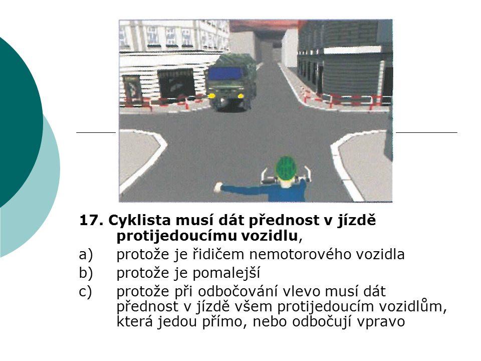 17. Cyklista musí dát přednost v jízdě protijedoucímu vozidlu, a)protože je řidičem nemotorového vozidla b)protože je pomalejší c)protože při odbočová