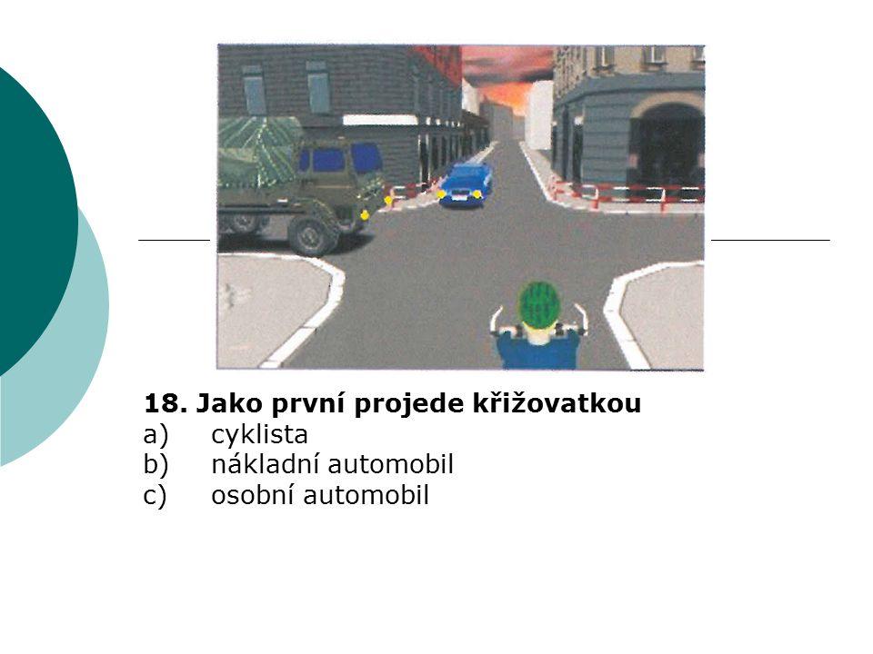 18. Jako první projede křižovatkou a)cyklista b)nákladní automobil c)osobní automobil
