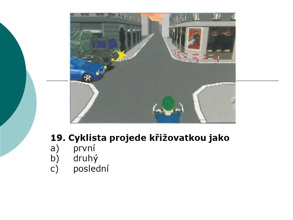 19. Cyklista projede křižovatkou jako a)první b)druhý c)poslední