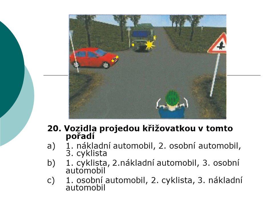 20. Vozidla projedou křižovatkou v tomto pořadí a)1. nákladní automobil, 2. osobní automobil, 3. cyklista b)1. cyklista, 2.nákladní automobil, 3. osob